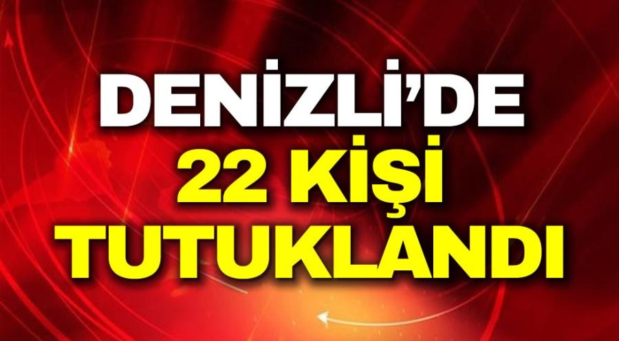 DENİZLİ'DE 22 KİŞİ TUTUKLANDI