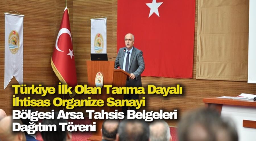 Türkiye İlk Olan Tarıma Dayalı İhtisas Organize Sanayi Bölgesi Arsa Tahsis Belgeleri Dağıtım Töreni Gerçekleştirildi