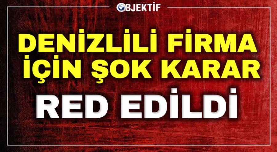 DENİZLİLİ FİRMA İÇİN ŞOK KARAR RED EDİLDİ - OBJEKTİF DENİZLİ HABER