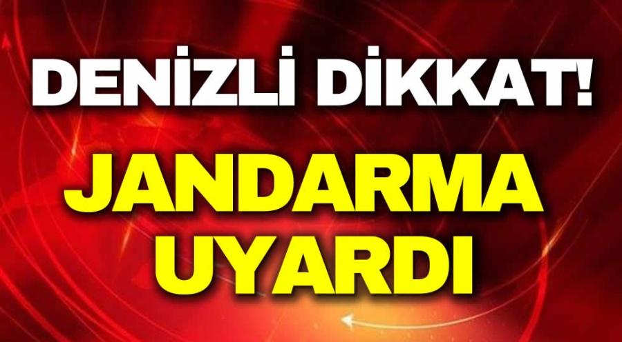 DENİZLİ DİKKAT!  JANDARMA UYARDI