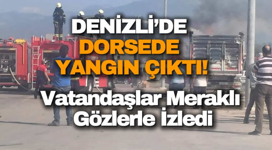 DENİZLİ'DE DORSEDE YANGIN ÇIKTI! - OBJEKTİF DENİZLİ HABER