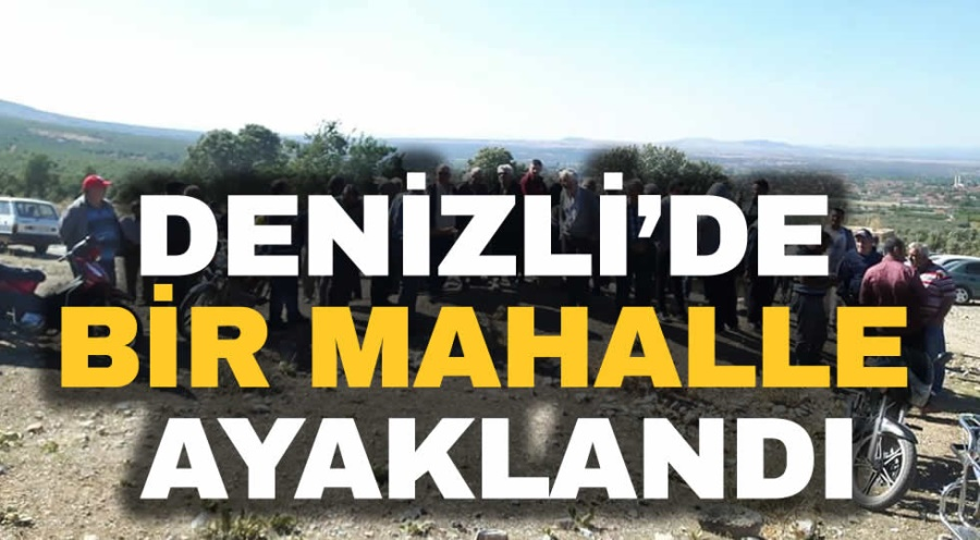 DENİZLİ'DE BİR MAHALLE AYAKLANDI