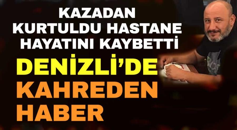 DENİZLİ'DE KAZADAN KURTULAN ŞAHIS HASTANEDE HAYATINI KAYBETTİ