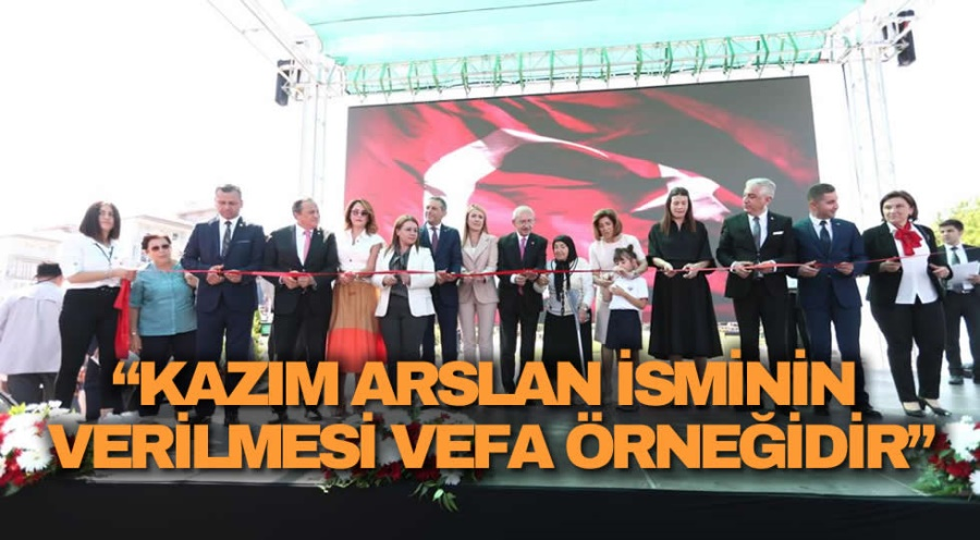 """""""KAZIM ARSLAN İSMİNİN VERİLMESİ VEFA ÖRNEĞİDİR"""""""