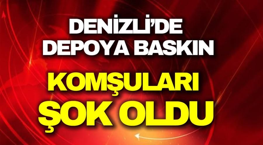 DENİZLİ'DE  DEPOYA BASKIN