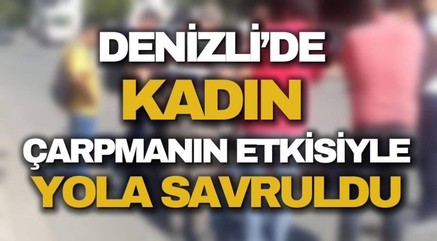 DENİZLİ'DE KADIN ÇARPMANIN ETKİSİYLE YOLA SAVRULDU
