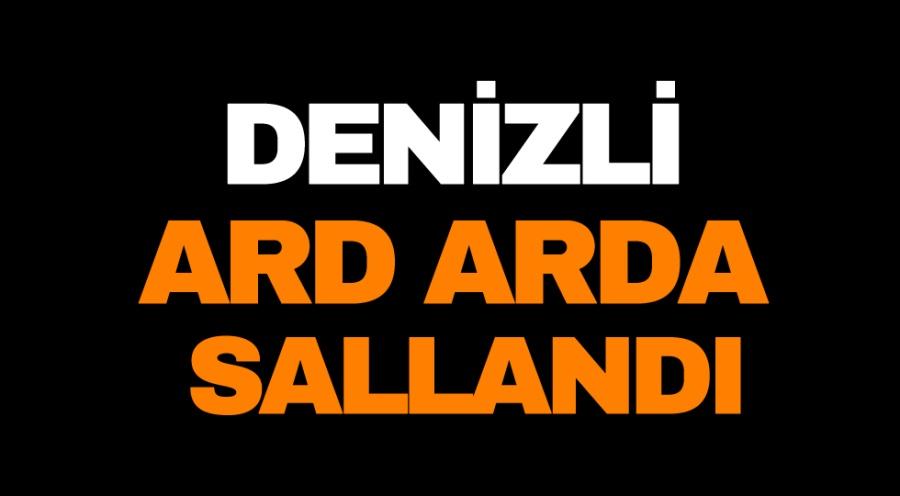DENİZLİ ARD ARDA SALLANDI