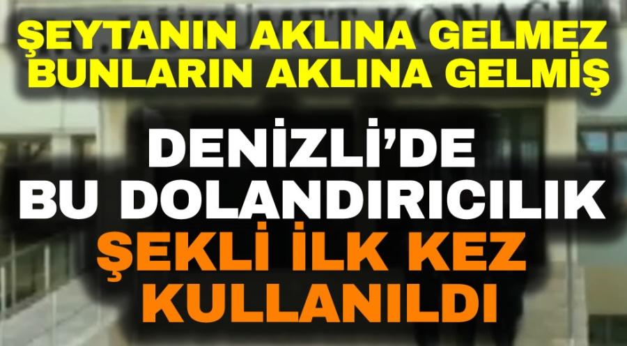 DENİZLİ'DE BU DOLANDIRICILIK ŞEKLİ İLK KEZ KULLANILDI