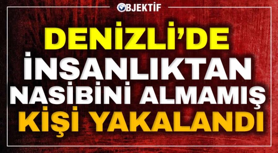 DENİZLİ'DE İNSANLIKTAN NASİBİNİ ALMAMIŞ KİŞİ YAKALANDI - OBJEKTİF DENİZLİ HABER