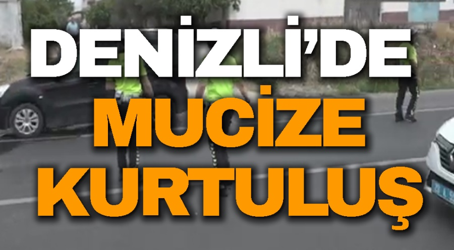 DENİZLİ'DE MUCİZE KURTULUŞ