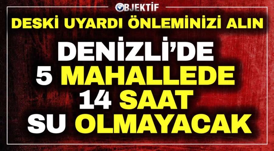 DENİZLİ'DE 5 MAHALLEDE 14 SAAT SU OLMAYACAK