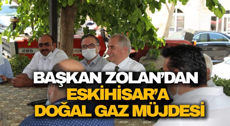 BAŞKAN ZOLAN'DAN ESKİHİSAR'A DOĞAL GAZ MÜJDESİ