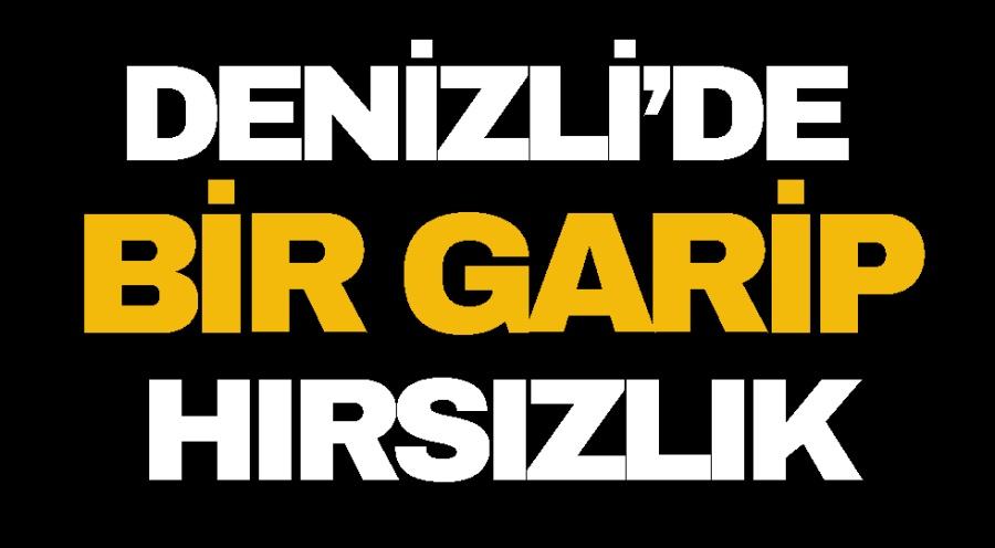 DENİZLİ'DE BİR GARİP HIRSIZLIK
